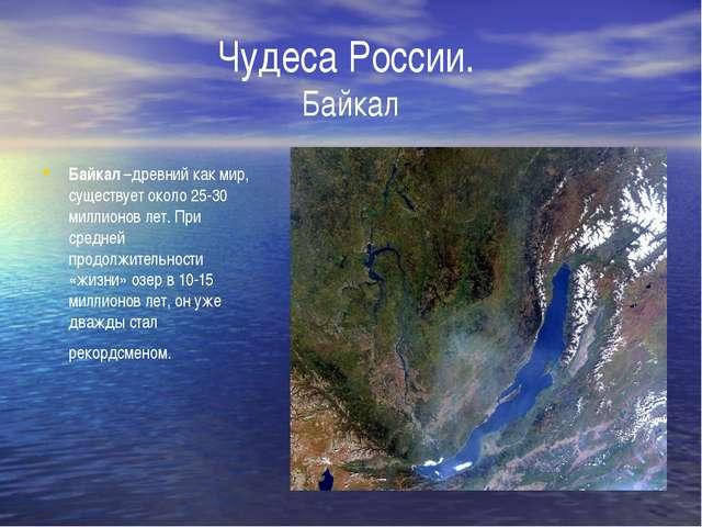 Чудеса России. Байкал Байкал –древний как мир, существует около 25-30 миллион...