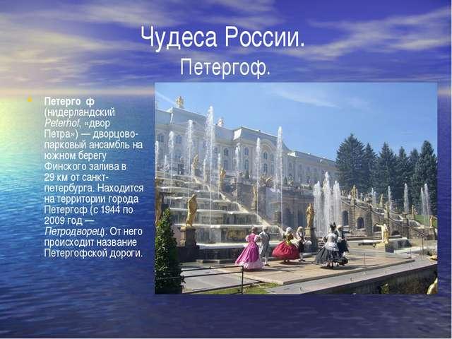 Петерго́ф (нидерландский Peterhof, «двор Петра»)— дворцово-парковый ансамбль...