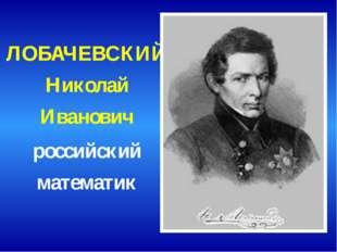 ЛОБАЧЕВСКИЙ Николай Иванович российский математик