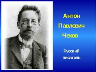 Антон Павлович Чехов Русский писатель