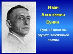 Иван Алексеевич Бунин Русский писатель, лауреат Нобелевской премии