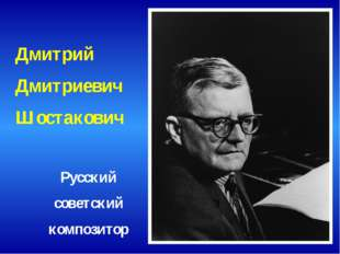Дмитрий Дмитриевич Шостакович Русский советский композитор