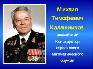Михаил Тимофеевич Калашников российский Конструктор стрелкового автоматическо