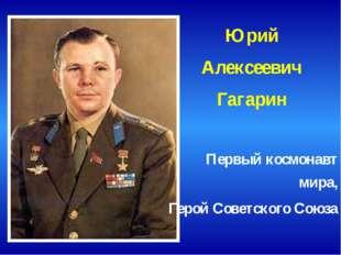 Юрий Алексеевич Гагарин Первый космонавт мира, Герой Советского Союза