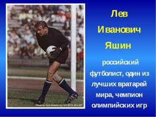 Лев Иванович Яшин российский футболист, один из лучших вратарей мира, чемпион