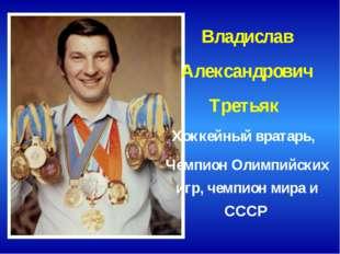 Владислав Александрович Третьяк Хоккейный вратарь, Чемпион Олимпийских игр,