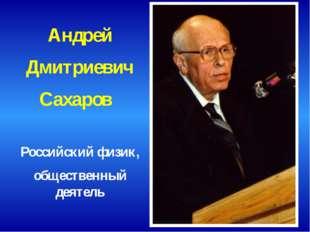 Андрей Дмитриевич Сахаров Российский физик, общественный деятель
