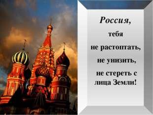 Россия, тебя не растоптать, не унизить, не стереть с лица Земли!