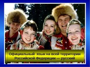 Официальный язык на всей территории Российской Федерации — русский