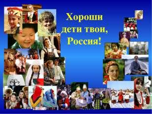 Хороши дети твои, Россия!