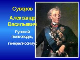 Суворов Александр Васильевич Русский полководец, генералиссимус