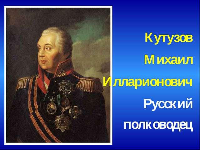 Кутузов Михаил Илларионович Русский полководец
