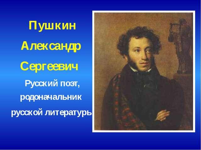 Пушкин Александр Сергеевич Русский поэт, родоначальник русской литературы