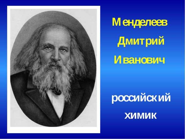Менделеев Дмитрий Иванович российский химик