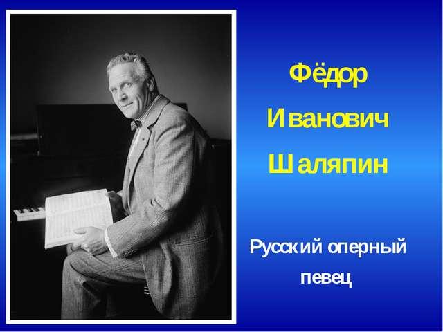 Фёдор Иванович Шаляпин Русский оперный певец