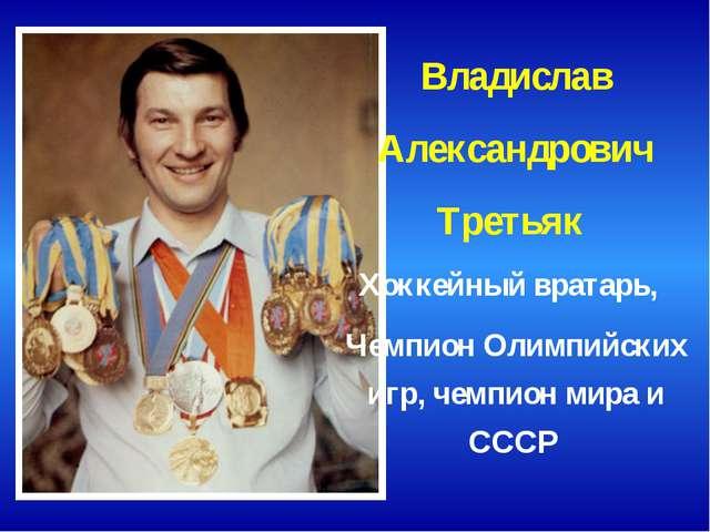 Владислав Александрович Третьяк Хоккейный вратарь, Чемпион Олимпийских игр,...
