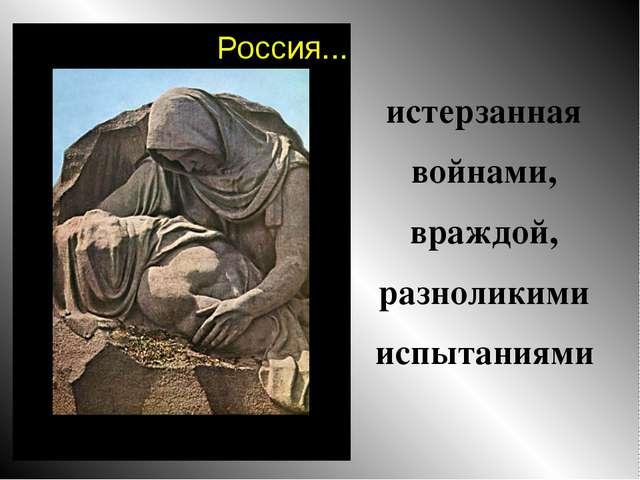 истерзанная войнами, враждой, разноликими испытаниями Россия...