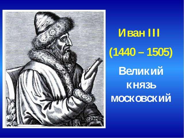 Иван III (1440 – 1505) Великий князь московский