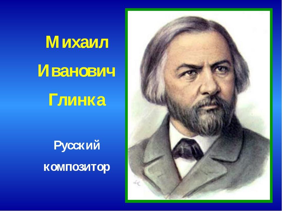 Михаил Иванович Глинка Русский композитор