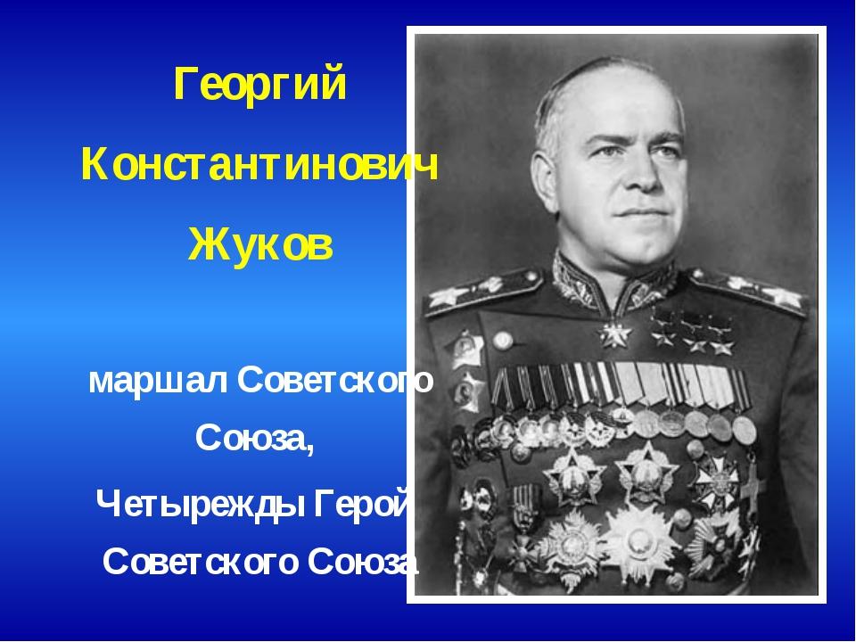 Георгий Константинович Жуков маршал Советского Союза, Четырежды Герой Советск...