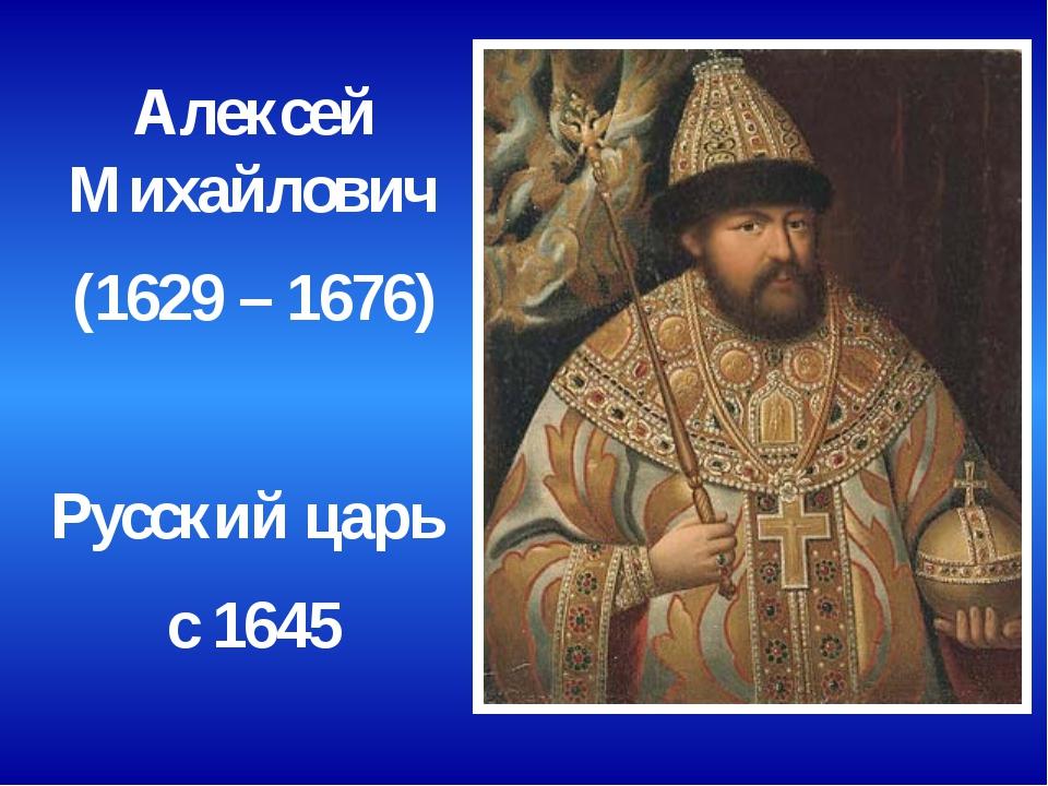 Алексей Михайлович (1629 – 1676) Русский царь с 1645