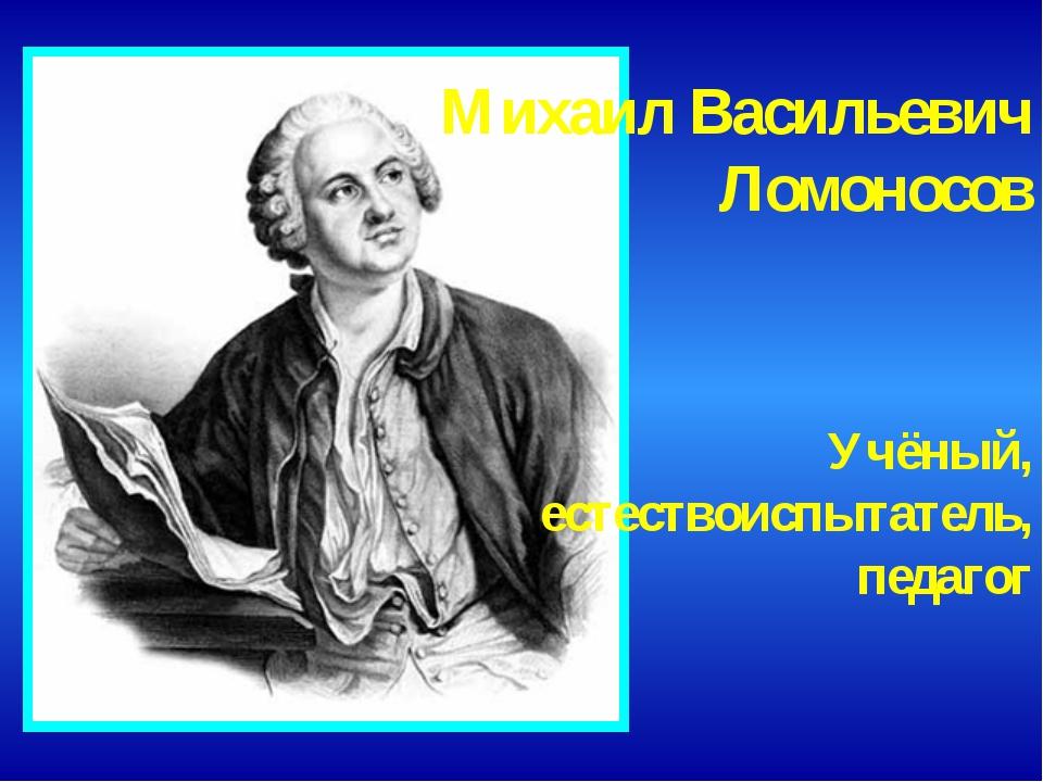 Михаил Васильевич Ломоносов Учёный, естествоиспытатель, педагог
