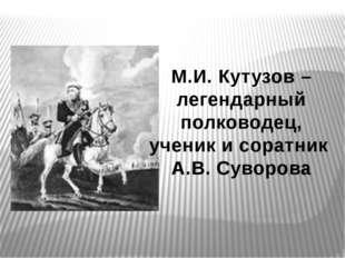 М.И. Кутузов –легендарный полководец, ученик и соратник А.В. Суворова
