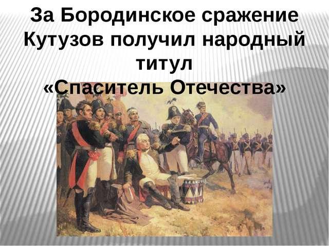 За Бородинское сражение Кутузов получил народный титул «Спаситель Отечества»