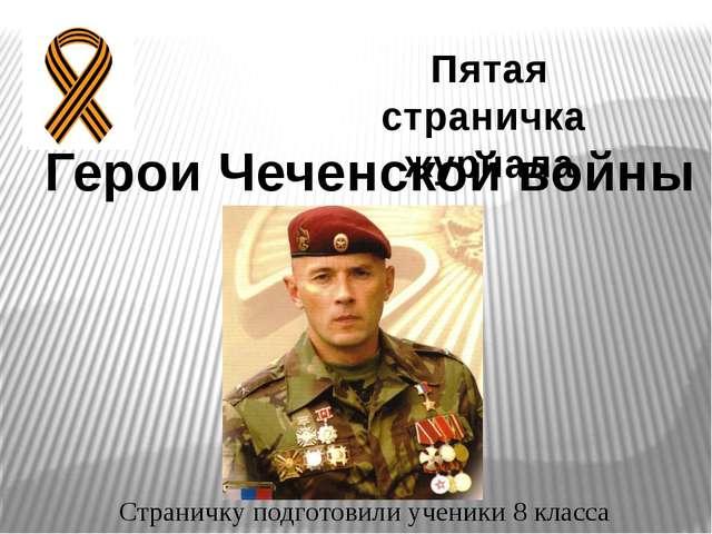 Пятая страничка журнала Герои Чеченской войны Страничку подготовили ученики 8...