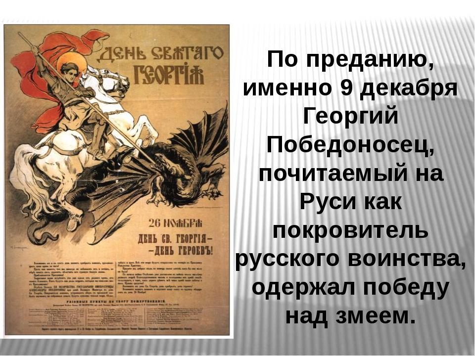 По преданию, именно 9 декабря Георгий Победоносец, почитаемый на Руси как пок...