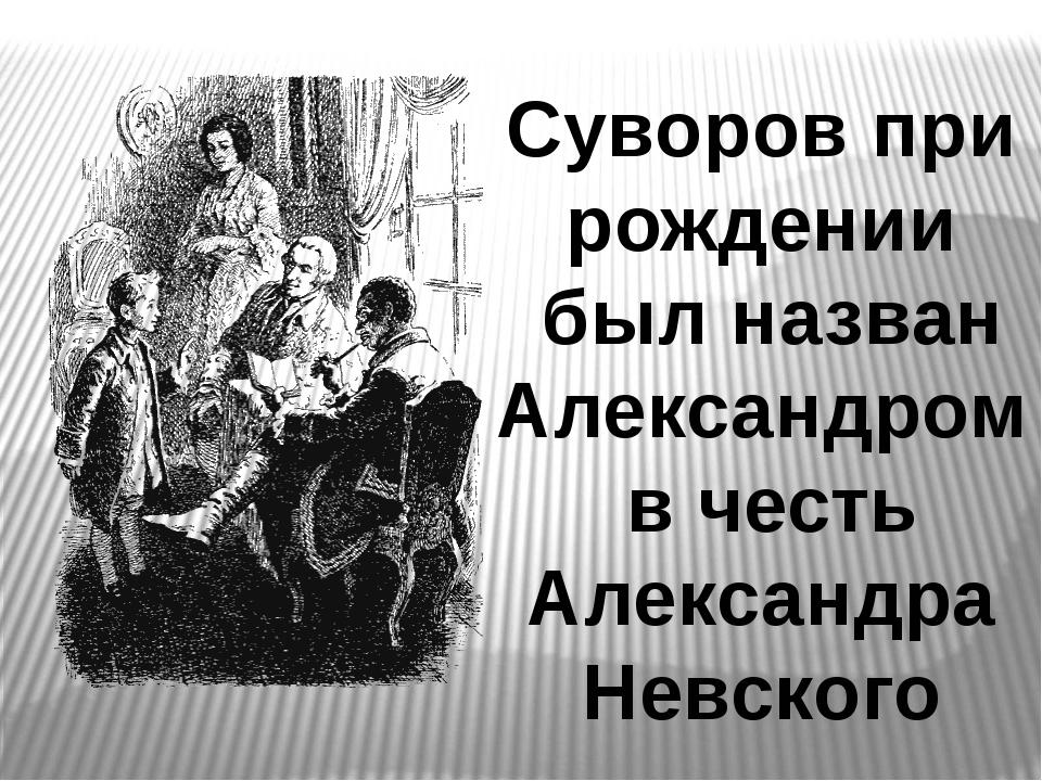 Суворов при рождении был назван Александром в честь Александра Невского