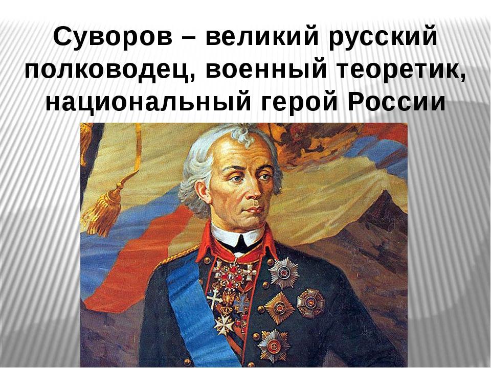 Суворов – великий русский полководец, военный теоретик, национальный герой Р...