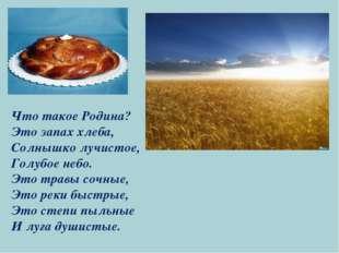 Что такое Родина? Это запах хлеба, Солнышко лучистое, Голубое небо. Это травы