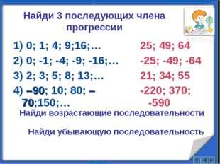 25; 49; 64 -25; -49; -64 21; 34; 55 -220; 370; -590 1) 0; 1; 4; 9;16;… 2) 0;
