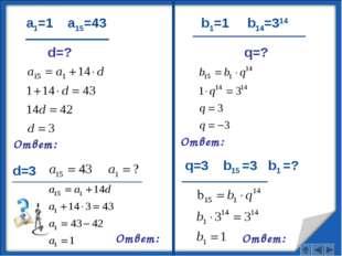 a1=1 a15=43 d=? Ответ: d=3 Ответ: b1=1 b14=314 Ответ: q=3 b15 =3 b1 =? Ответ: