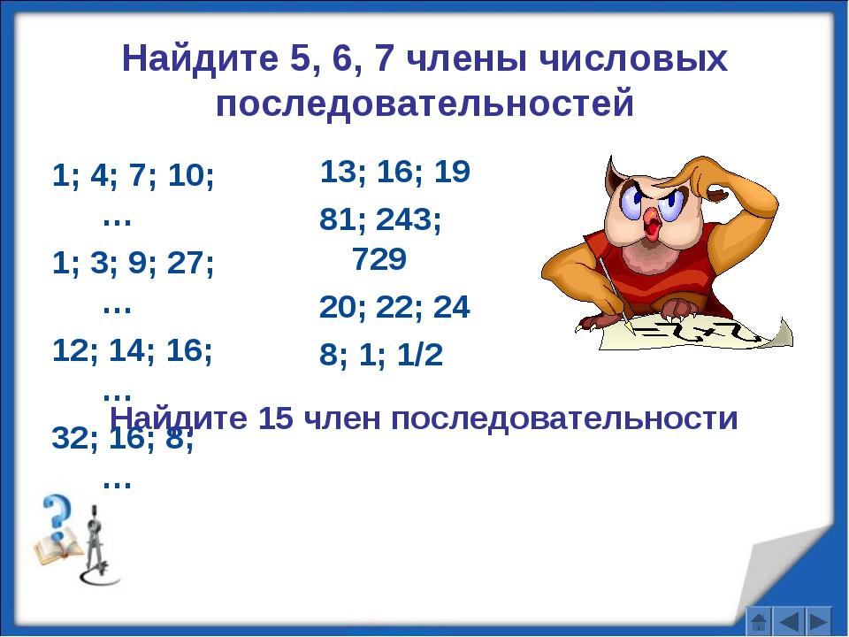 Найдите 5, 6, 7 члены числовых последовательностей 1; 4; 7; 10; … 1; 3; 9; 27...