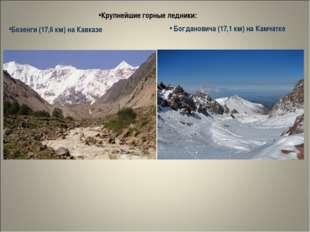Крупнейшие горные ледники: Безенги (17,6 км) на Кавказе Богдановича (17,1 км)