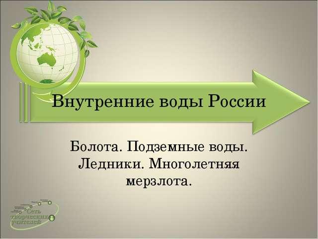 Внутренние воды России Болота. Подземные воды. Ледники. Многолетняя мерзлота.