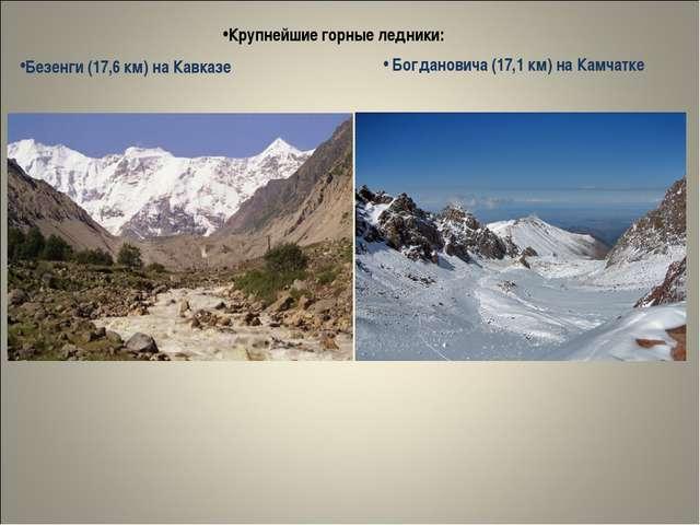 Крупнейшие горные ледники: Безенги (17,6 км) на Кавказе Богдановича (17,1 км)...