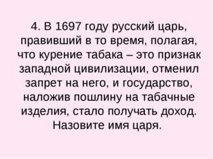 4. В 1697 году русский царь, правивший в то время, полагая, что курение таба