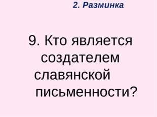 2. Разминка 9. Кто является создателем славянской письменности?