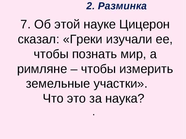2. Разминка 7. Об этой науке Цицерон сказал: «Греки изучали ее, чтобы познат...