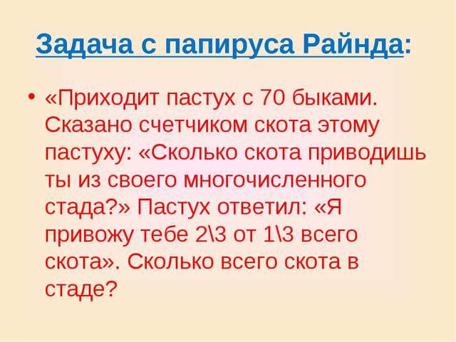 Задача с папируса Райнда: «Приходит пастух с 70 быками. Сказано счетчиком ско...