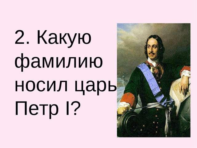 2. Какую фамилию носил царь Петр I?