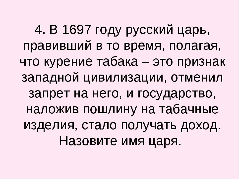 4. В 1697 году русский царь, правивший в то время, полагая, что курение таба...