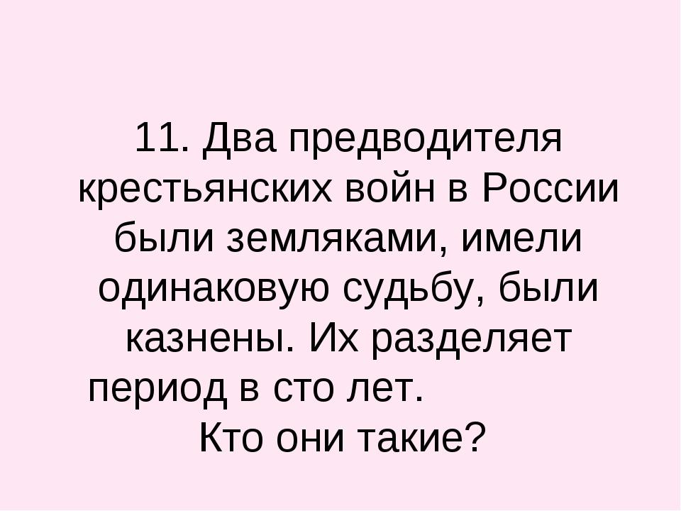 11. Два предводителя крестьянских войн в России были земляками, имели одинак...