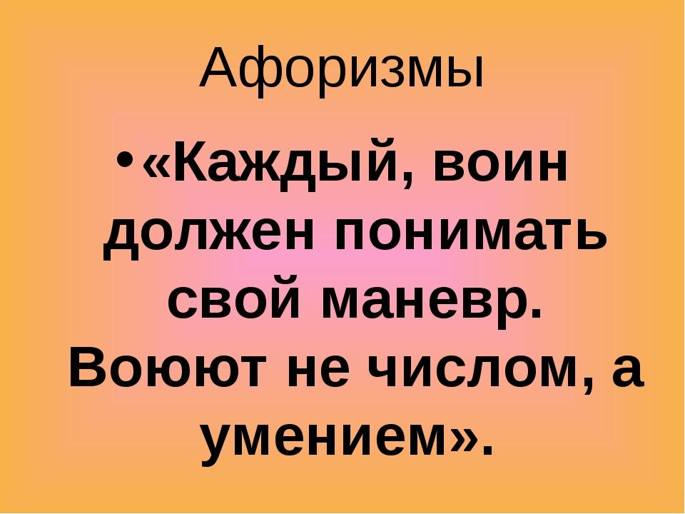Афоризмы «Каждый, воин должен понимать свой маневр. Воюют не числом, а умение...
