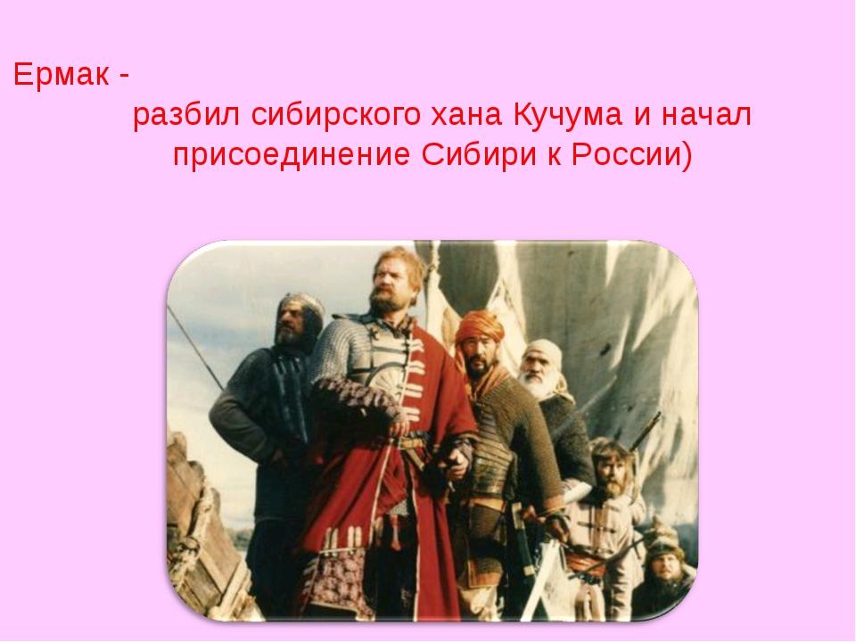 Ермак - разбил сибирского хана Кучума и начал присоединение Сибири к России)