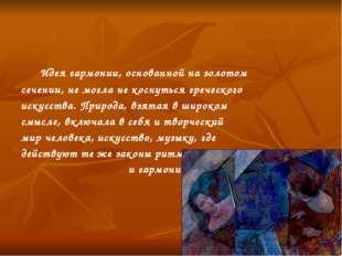 Идея гармонии, основанной на золотом сечении, не могла не коснуться греческо