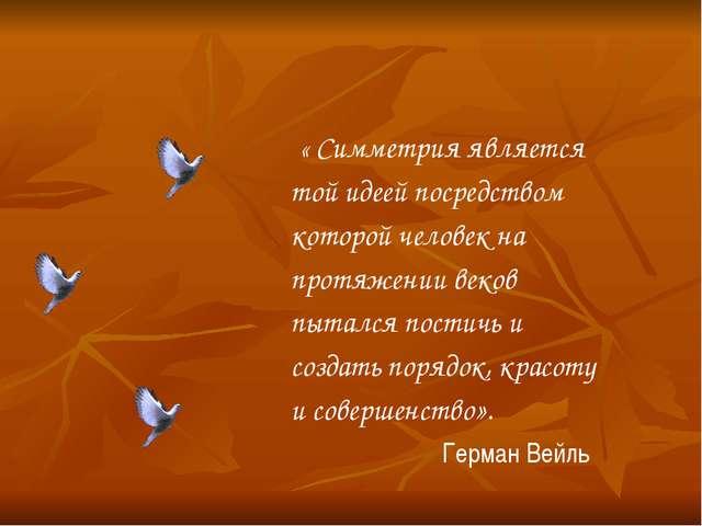 « Симметрия является той идеей посредством которой человек на протяжении век...